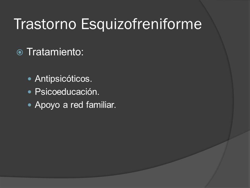 Trastorno Esquizofreniforme Tratamiento: Antipsicóticos. Psicoeducación. Apoyo a red familiar.