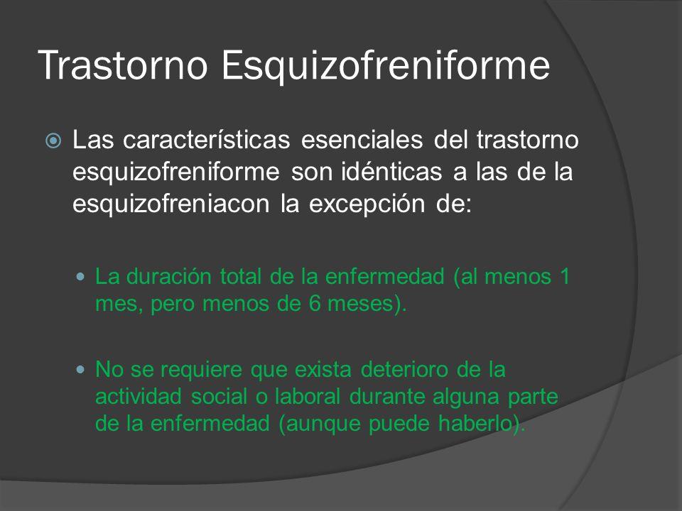 Trastorno Esquizofreniforme Las características esenciales del trastorno esquizofreniforme son idénticas a las de la esquizofreniacon la excepción de: La duración total de la enfermedad (al menos 1 mes, pero menos de 6 meses).