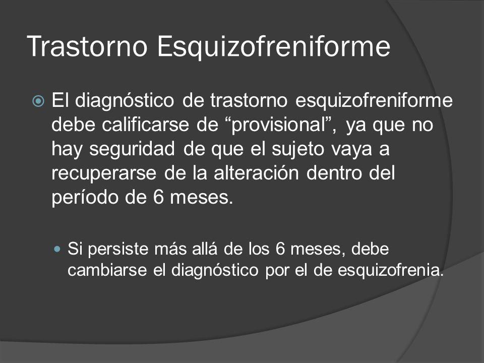Trastorno Esquizofreniforme El diagnóstico de trastorno esquizofreniforme debe calificarse de provisional, ya que no hay seguridad de que el sujeto vaya a recuperarse de la alteración dentro del período de 6 meses.