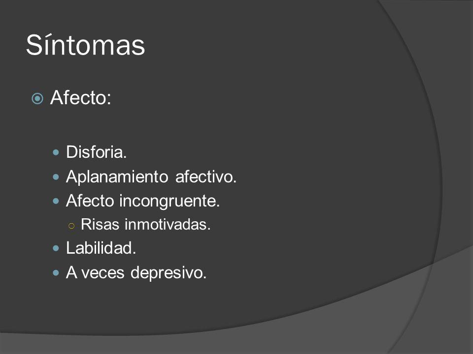 Síntomas Afecto: Disforia.Aplanamiento afectivo. Afecto incongruente.
