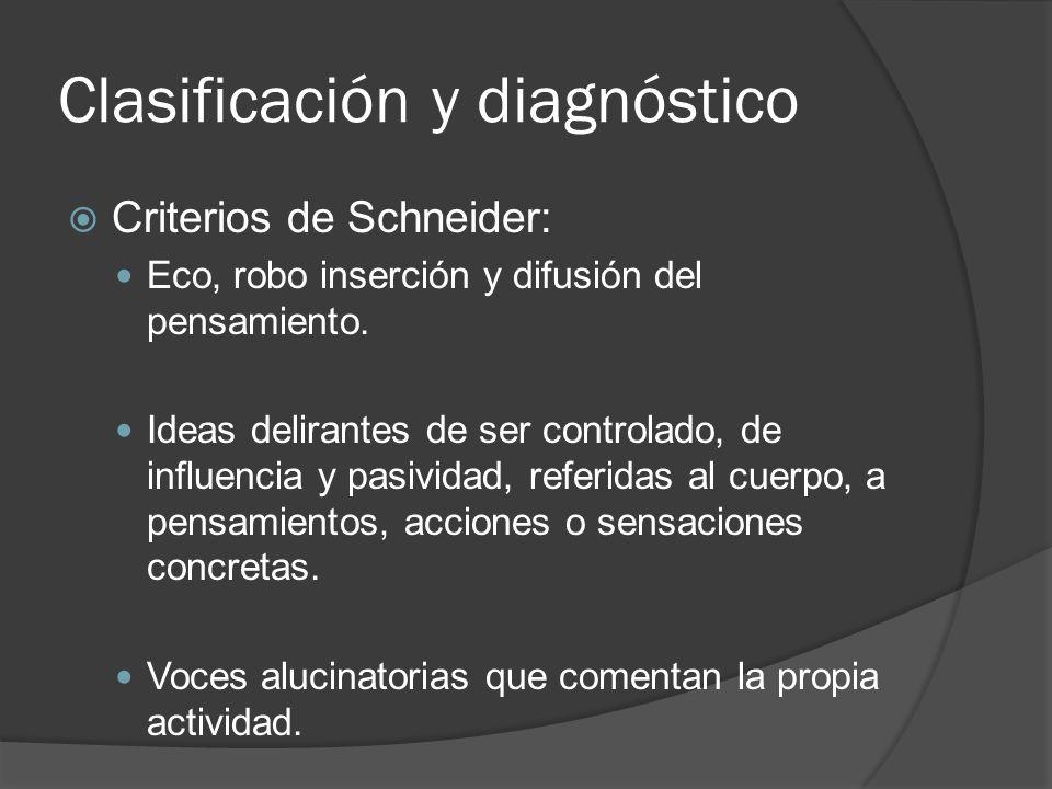 Clasificación y diagnóstico Criterios de Schneider: Eco, robo inserción y difusión del pensamiento.