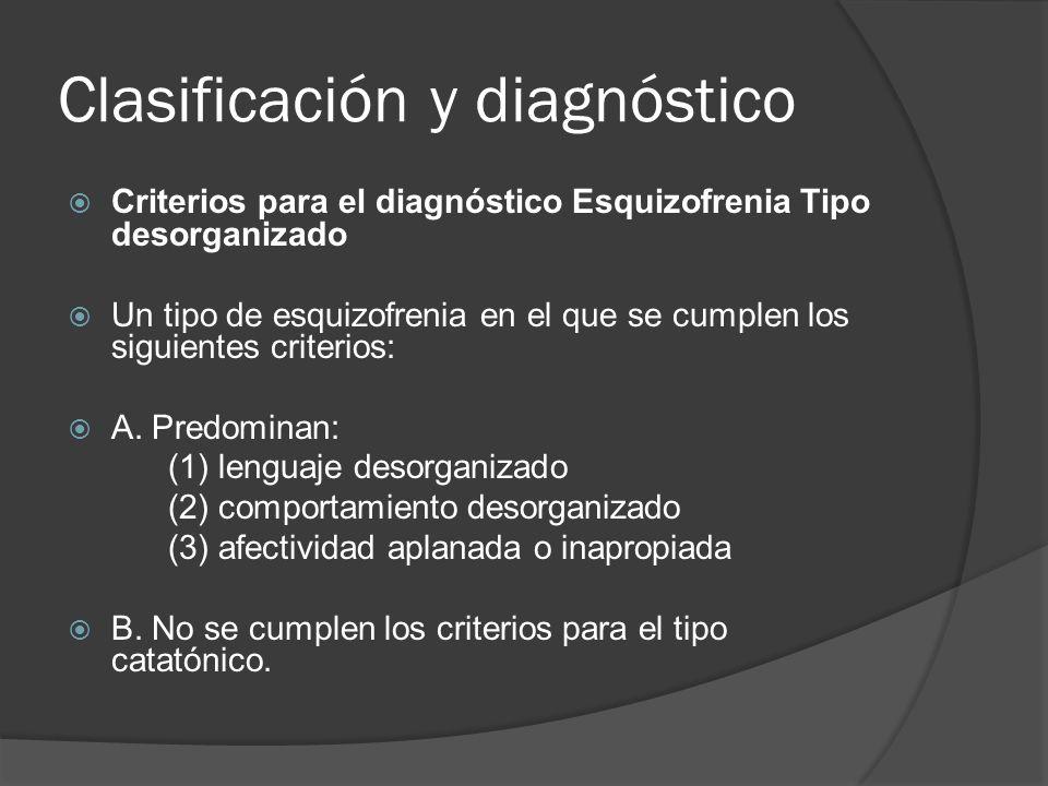 Clasificación y diagnóstico Criterios para el diagnóstico Esquizofrenia Tipo desorganizado Un tipo de esquizofrenia en el que se cumplen los siguientes criterios: A.