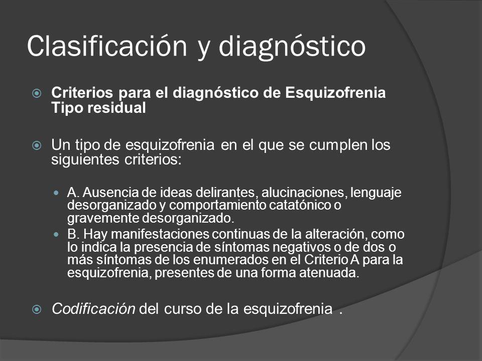 Clasificación y diagnóstico Criterios para el diagnóstico de Esquizofrenia Tipo residual Un tipo de esquizofrenia en el que se cumplen los siguientes criterios: A.