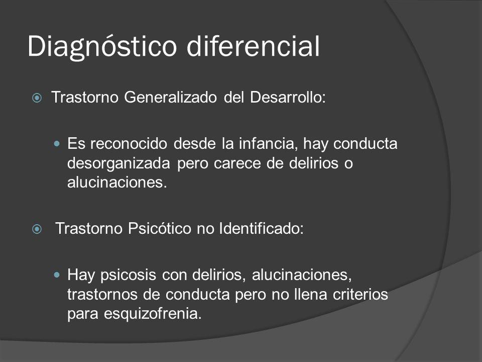 Diagnóstico diferencial Trastorno Generalizado del Desarrollo: Es reconocido desde la infancia, hay conducta desorganizada pero carece de delirios o alucinaciones.