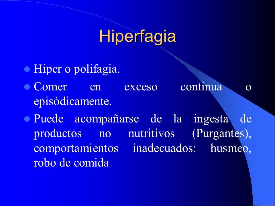 Hiperfagia Hiper o polifagia. Comer en exceso continua o episódicamente. Puede acompañarse de la ingesta de productos no nutritivos (Purgantes), compo