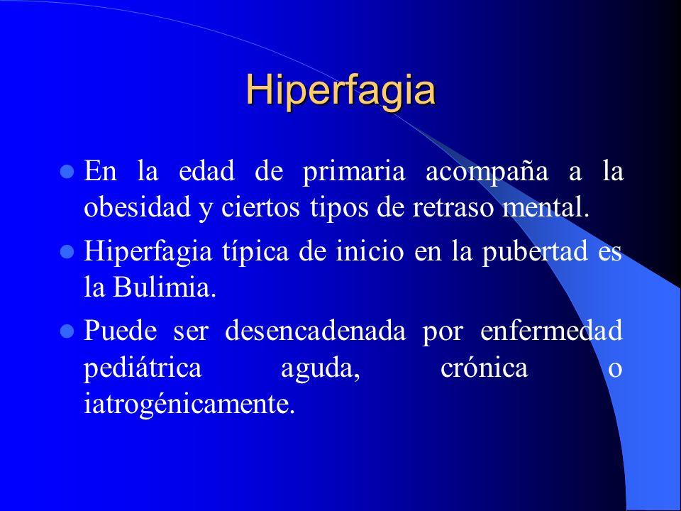 Hiperfagia En la edad de primaria acompaña a la obesidad y ciertos tipos de retraso mental. Hiperfagia típica de inicio en la pubertad es la Bulimia.