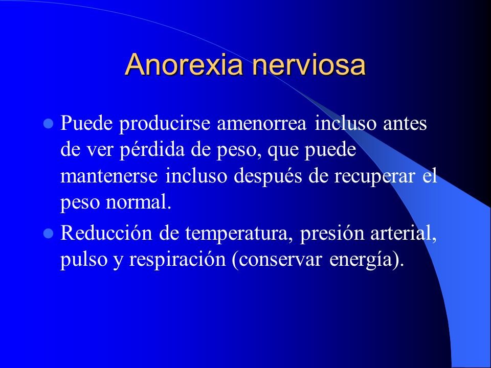 Anorexia nerviosa Puede producirse amenorrea incluso antes de ver pérdida de peso, que puede mantenerse incluso después de recuperar el peso normal. R