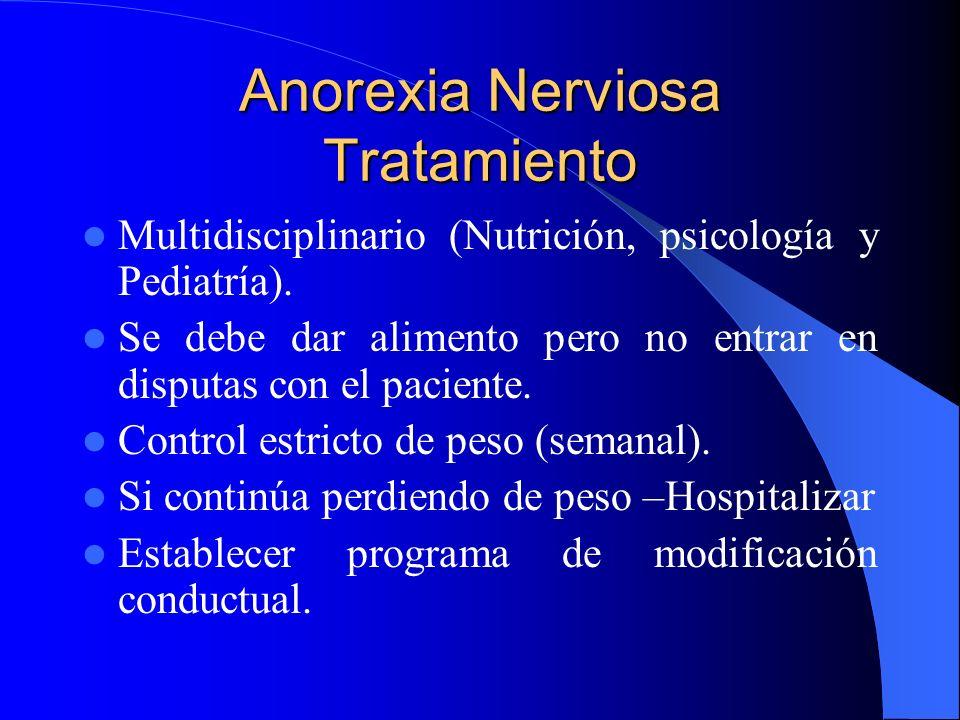 Anorexia Nerviosa Tratamiento Multidisciplinario (Nutrición, psicología y Pediatría). Se debe dar alimento pero no entrar en disputas con el paciente.