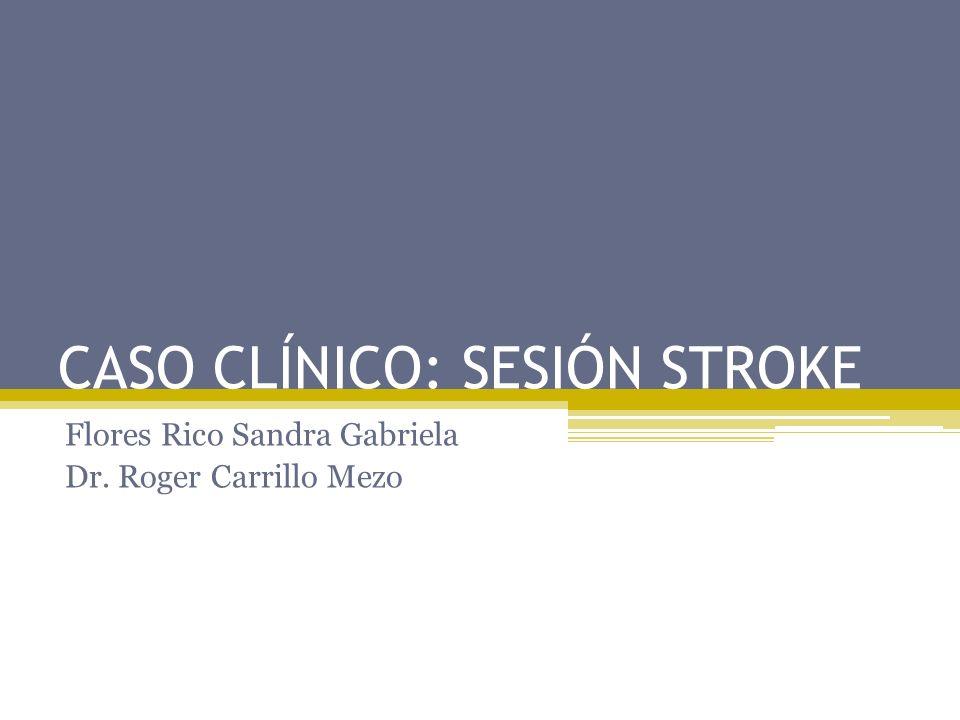 CASO CLÍNICO: SESIÓN STROKE Flores Rico Sandra Gabriela Dr. Roger Carrillo Mezo