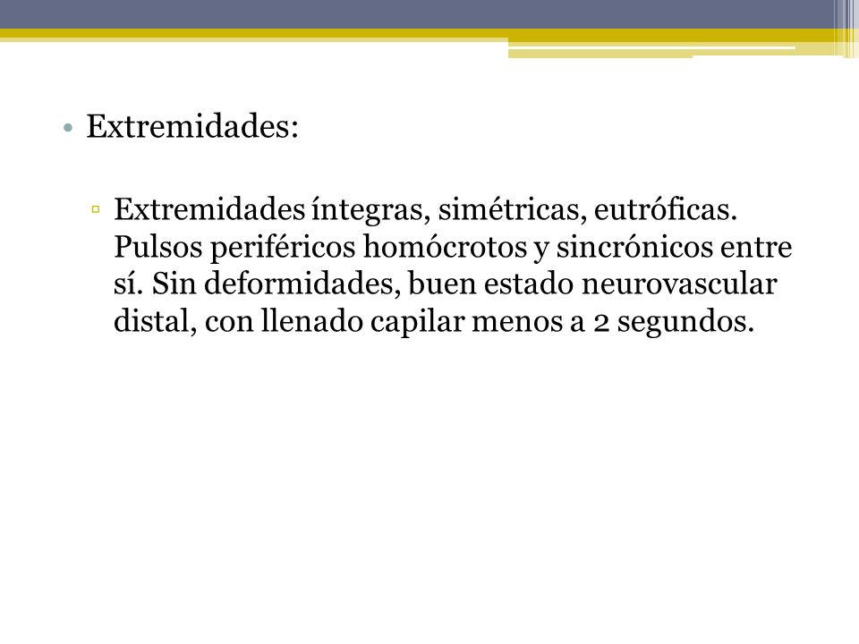 Extremidades: Extremidades íntegras, simétricas, eutróficas. Pulsos periféricos homócrotos y sincrónicos entre sí. Sin deformidades, buen estado neuro