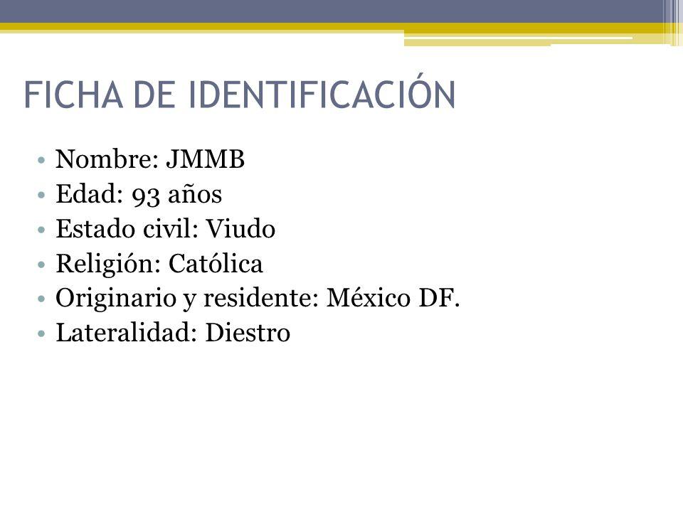 FICHA DE IDENTIFICACIÓN Nombre: JMMB Edad: 93 años Estado civil: Viudo Religión: Católica Originario y residente: México DF. Lateralidad: Diestro