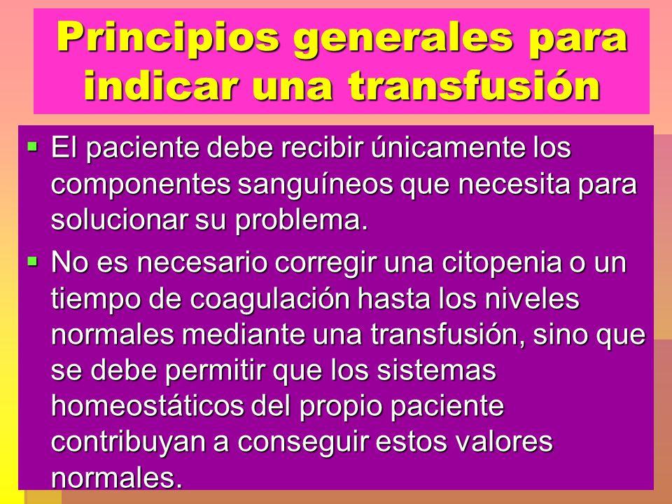 Principios generales para indicar una transfusión El paciente debe recibir únicamente los componentes sanguíneos que necesita para solucionar su probl