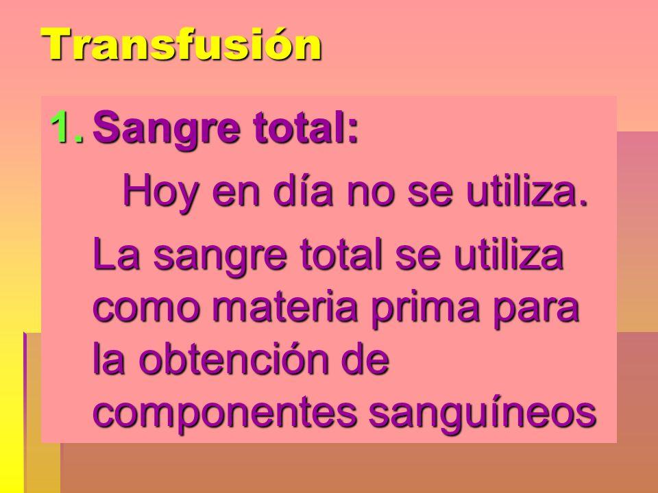 Transfusión 1.Sangre total: Hoy en día no se utiliza. Hoy en día no se utiliza. La sangre total se utiliza como materia prima para la obtención de com