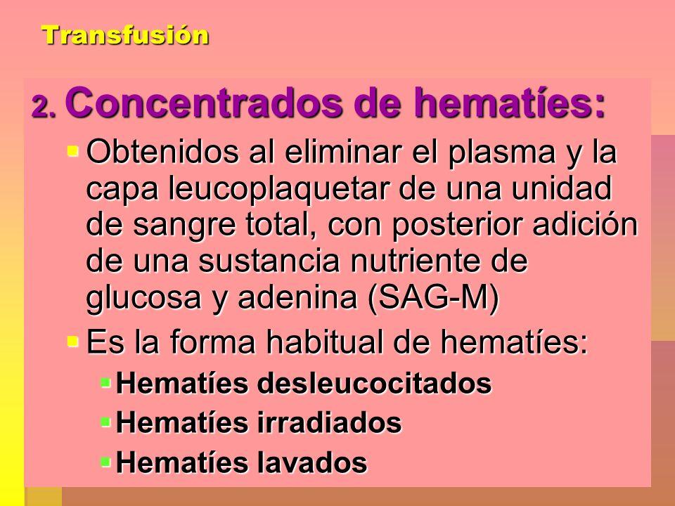Transfusión 2. Concentrados de hematíes: Obtenidos al eliminar el plasma y la capa leucoplaquetar de una unidad de sangre total, con posterior adición