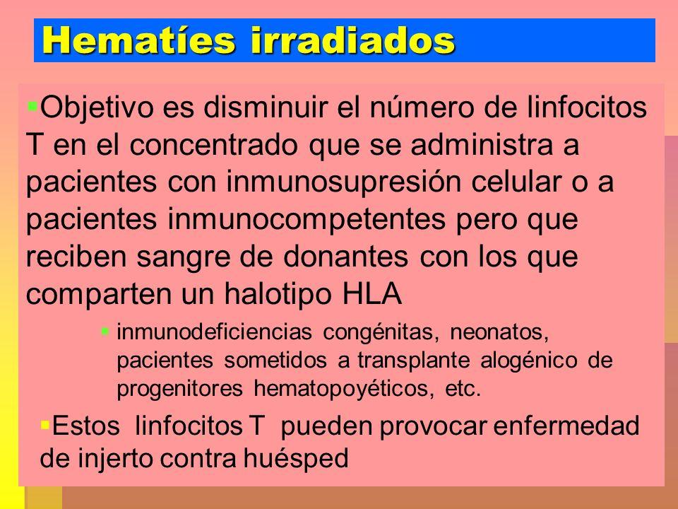 Hematíes irradiados Objetivo es disminuir el número de linfocitos T en el concentrado que se administra a pacientes con inmunosupresión celular o a pa
