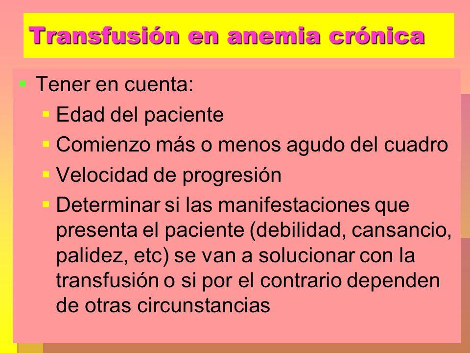 Transfusión en anemia crónica Tener en cuenta: Edad del paciente Comienzo más o menos agudo del cuadro Velocidad de progresión Determinar si las manif