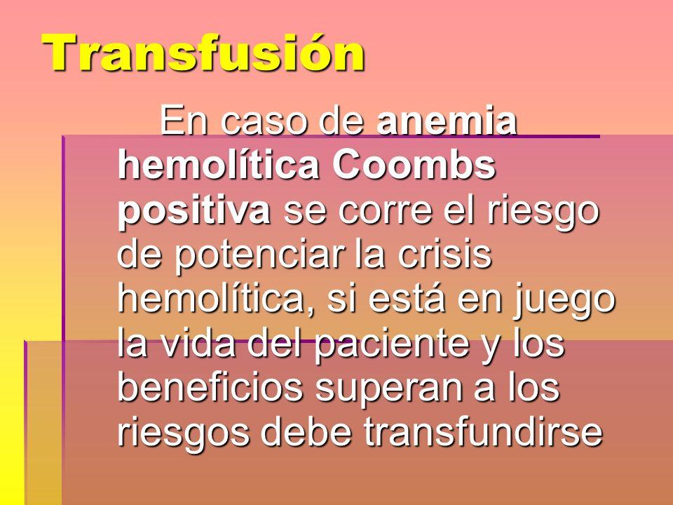 Transfusión En caso de anemia hemolítica Coombs positiva se corre el riesgo de potenciar la crisis hemolítica, si está en juego la vida del paciente y