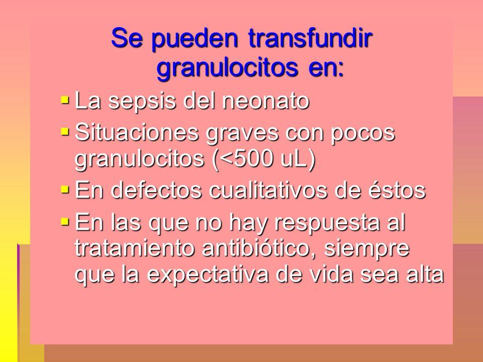Se pueden transfundir granulocitos en: La sepsis del neonato La sepsis del neonato Situaciones graves con pocos granulocitos (<500 uL) Situaciones gra