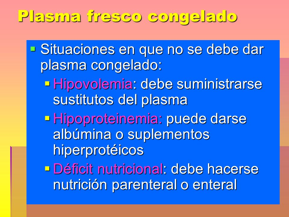 Plasma fresco congelado Situaciones en que no se debe dar plasma congelado: Situaciones en que no se debe dar plasma congelado: Hipovolemia: debe sumi