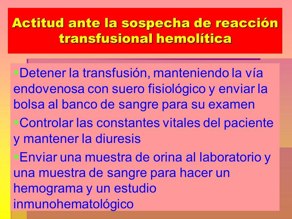 Actitud ante la sospecha de reacción transfusional hemolítica Detener la transfusión, manteniendo la vía endovenosa con suero fisiológico y enviar la
