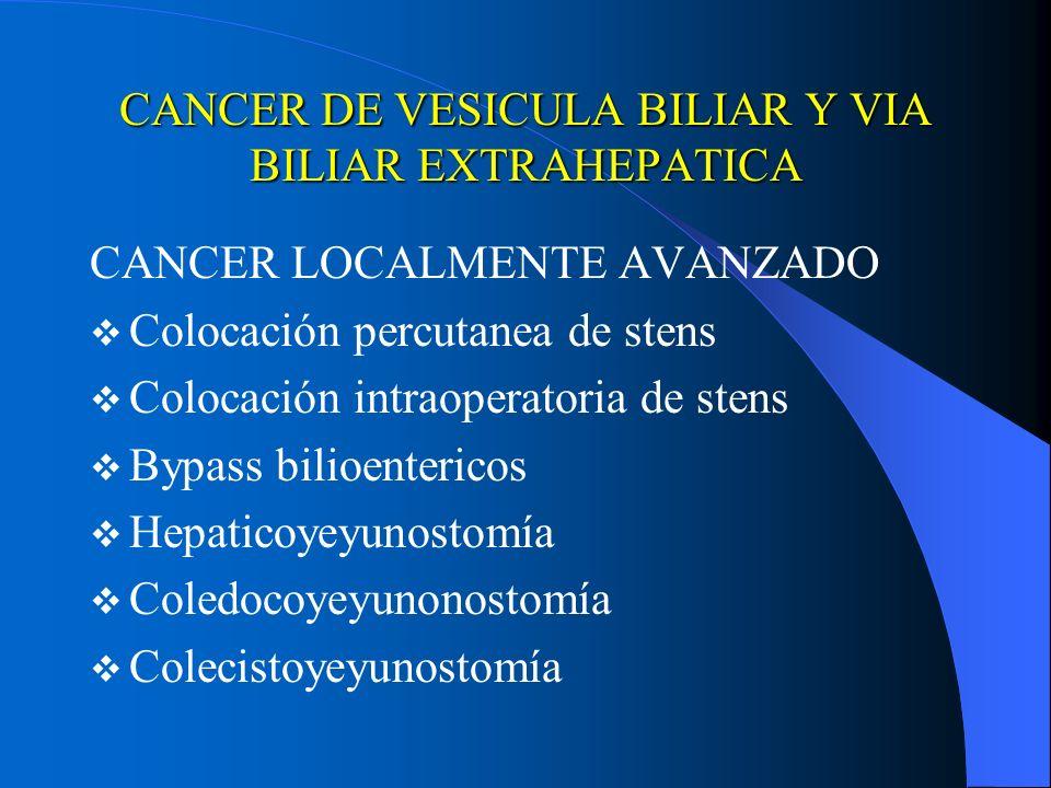 CANCER DE VESICULA BILIAR Y VIA BILIAR EXTRAHEPATICA CANCER LOCALMENTE AVANZADO Colocación percutanea de stens Colocación intraoperatoria de stens Byp