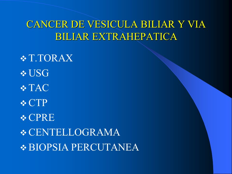 CANCER DE VESICULA BILIAR Y VIA BILIAR EXTRAHEPATICA T.TORAX USG TAC CTP CPRE CENTELLOGRAMA BIOPSIA PERCUTANEA
