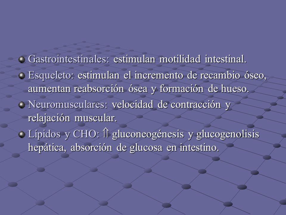 Gastrointestinales: estimulan motilidad intestinal. Esqueleto: estimulan el incremento de recambio óseo, aumentan reabsorción ósea y formación de hues