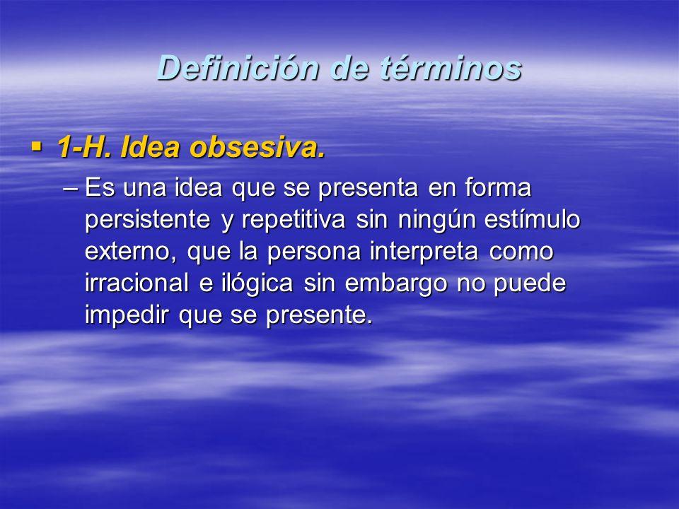 Definición de términos 1-H. Idea obsesiva. 1-H. Idea obsesiva. –Es una idea que se presenta en forma persistente y repetitiva sin ningún estímulo exte