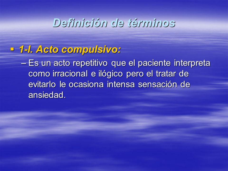 Definición de términos 1-I. Acto compulsivo: 1-I. Acto compulsivo: –Es un acto repetitivo que el paciente interpreta como irracional e ilógico pero el