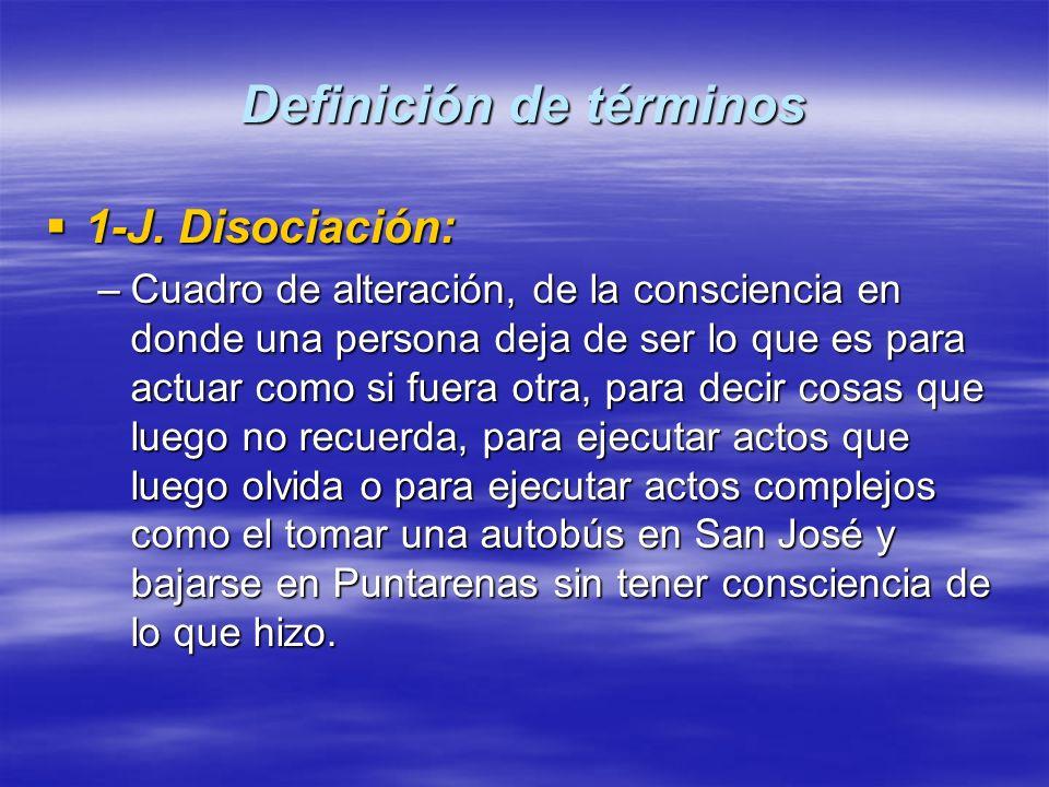 Definición de términos 1-J. Disociación: 1-J. Disociación: –Cuadro de alteración, de la consciencia en donde una persona deja de ser lo que es para ac