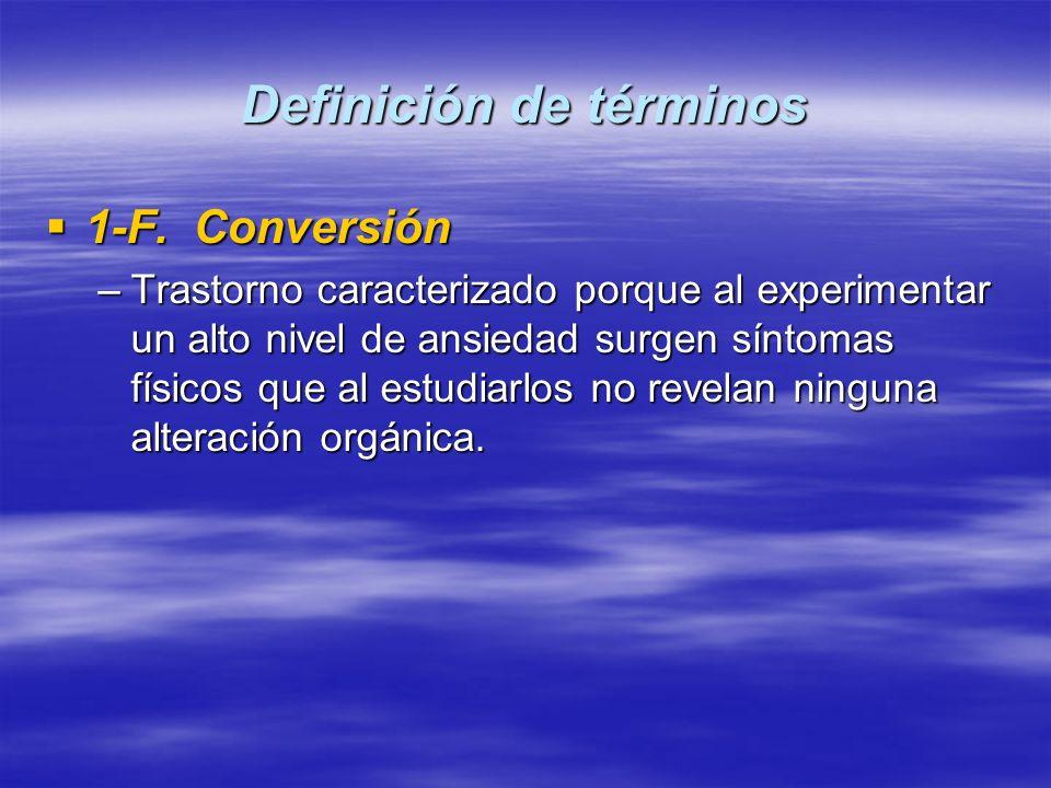 Definición de términos 1-F. Conversión 1-F. Conversión –Trastorno caracterizado porque al experimentar un alto nivel de ansiedad surgen síntomas físic