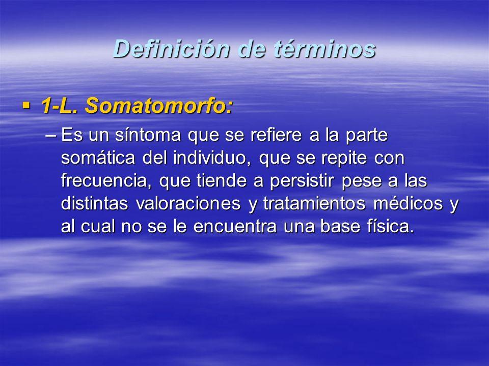Definición de términos 1-L. Somatomorfo: 1-L. Somatomorfo: –Es un síntoma que se refiere a la parte somática del individuo, que se repite con frecuenc