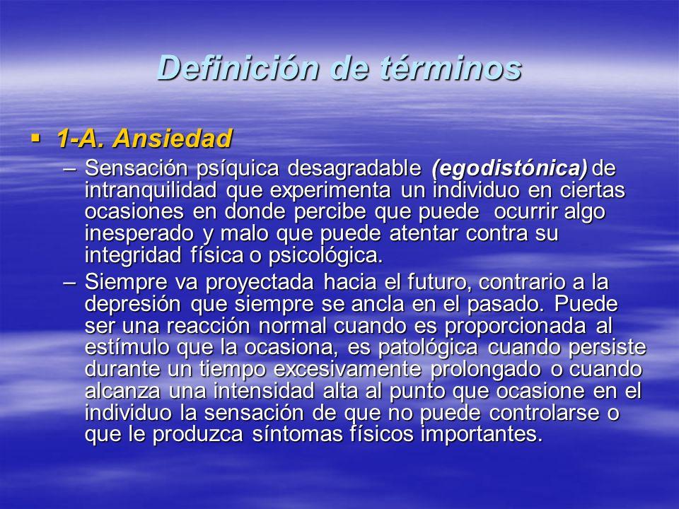 Definición de términos 1-A. Ansiedad 1-A. Ansiedad –Sensación psíquica desagradable (egodistónica) de intranquilidad que experimenta un individuo en c