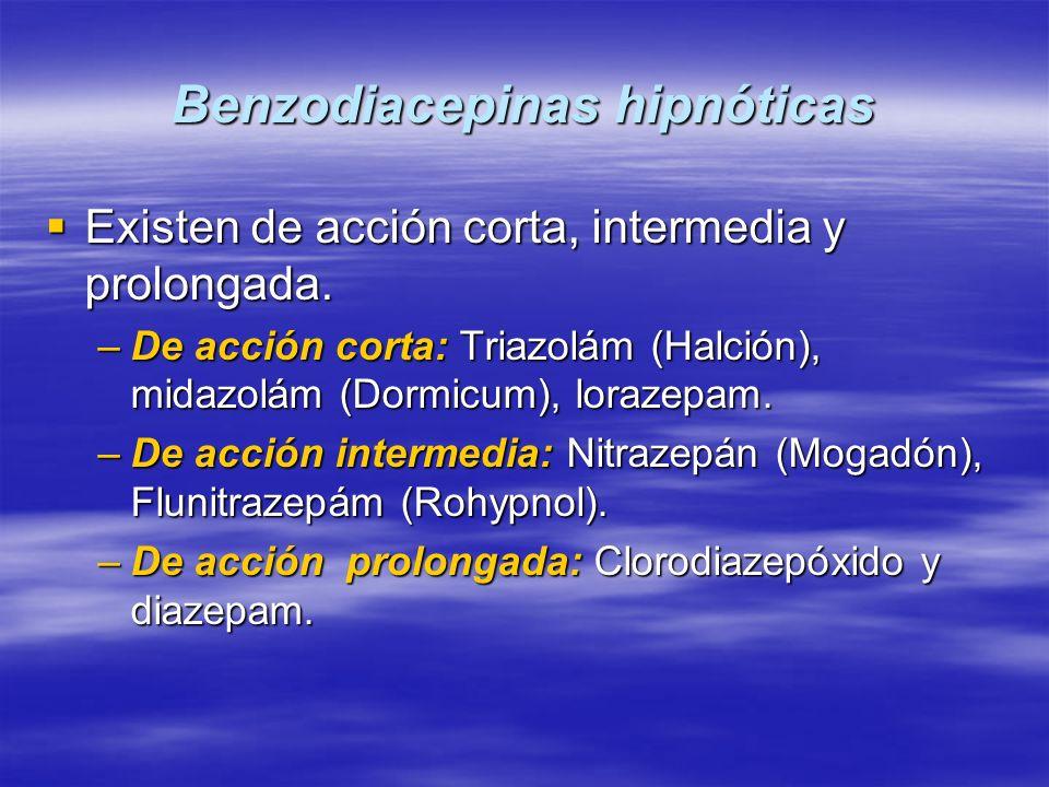 Benzodiacepinas hipnóticas Existen de acción corta, intermedia y prolongada. Existen de acción corta, intermedia y prolongada. –De acción corta: Triaz