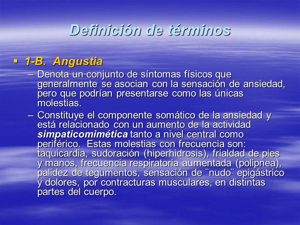 Definición de términos 1-B. Angustia 1-B. Angustia –Denota un conjunto de síntomas físicos que generalmente se asocian con la sensación de ansiedad, p