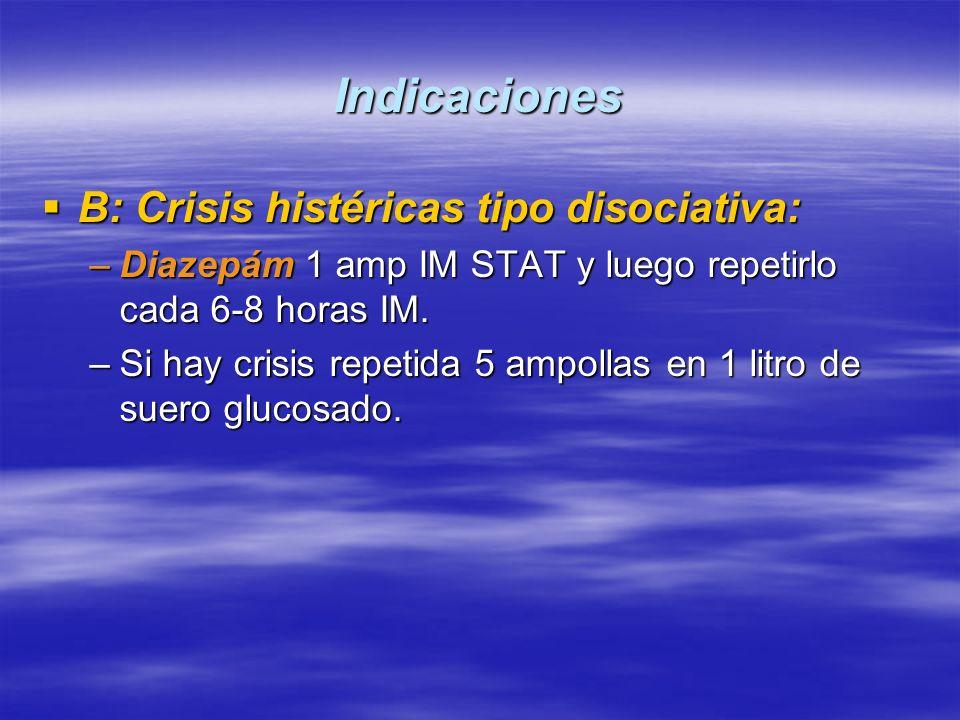 Indicaciones B: Crisis histéricas tipo disociativa: B: Crisis histéricas tipo disociativa: –Diazepám 1 amp IM STAT y luego repetirlo cada 6-8 horas IM