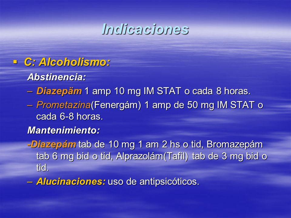 Indicaciones C: Alcoholismo: C: Alcoholismo:Abstinencia: –Diazepäm 1 amp 10 mg IM STAT o cada 8 horas. –Prometazina(Fenergám) 1 amp de 50 mg IM STAT o