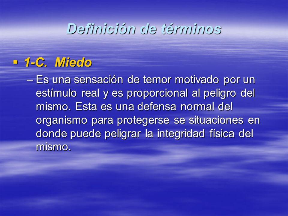 Definición de términos 1-C. Miedo 1-C. Miedo –Es una sensación de temor motivado por un estímulo real y es proporcional al peligro del mismo. Esta es
