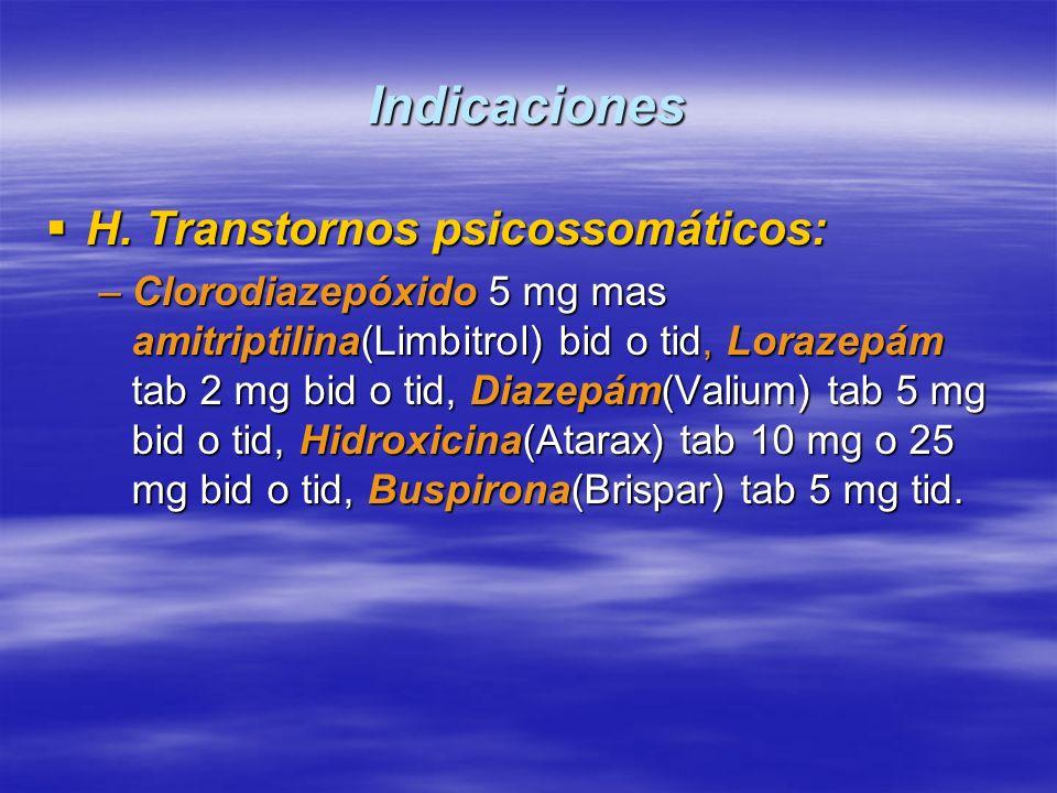 Indicaciones H. Transtornos psicossomáticos: H. Transtornos psicossomáticos: –Clorodiazepóxido 5 mg mas amitriptilina(Limbitrol) bid o tid, Lorazepám