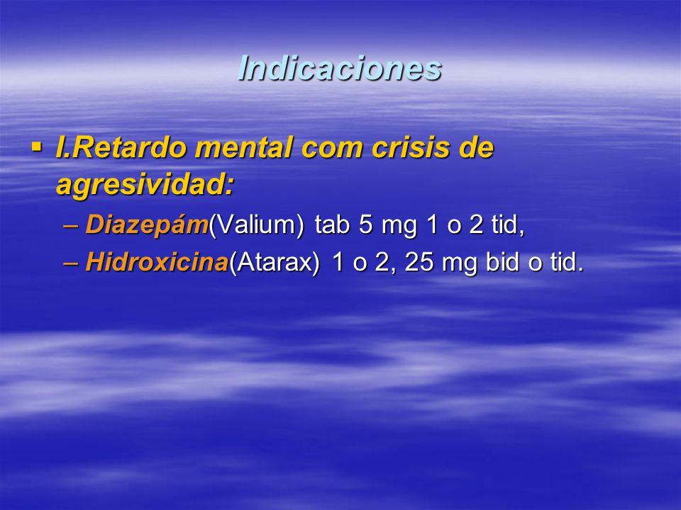 Indicaciones I.Retardo mental com crisis de agresividad: I.Retardo mental com crisis de agresividad: –Diazepám(Valium) tab 5 mg 1 o 2 tid, –Hidroxicin