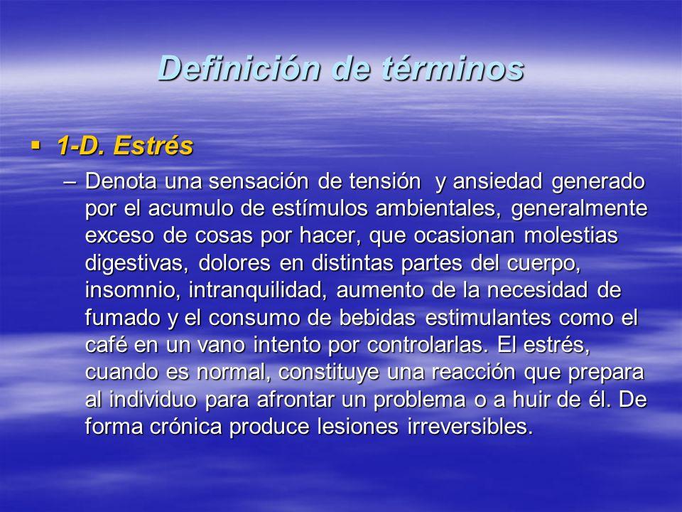 Definición de términos 1-D. Estrés 1-D. Estrés –Denota una sensación de tensión y ansiedad generado por el acumulo de estímulos ambientales, generalme