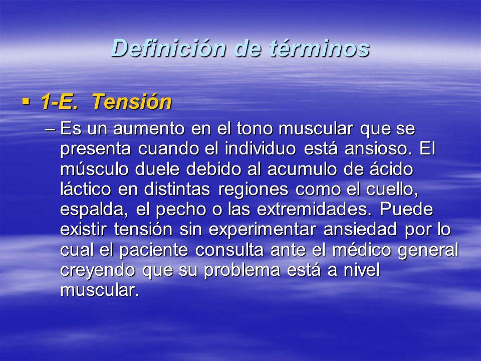 Definición de términos 1-E. Tensión 1-E. Tensión –Es un aumento en el tono muscular que se presenta cuando el individuo está ansioso. El músculo duele