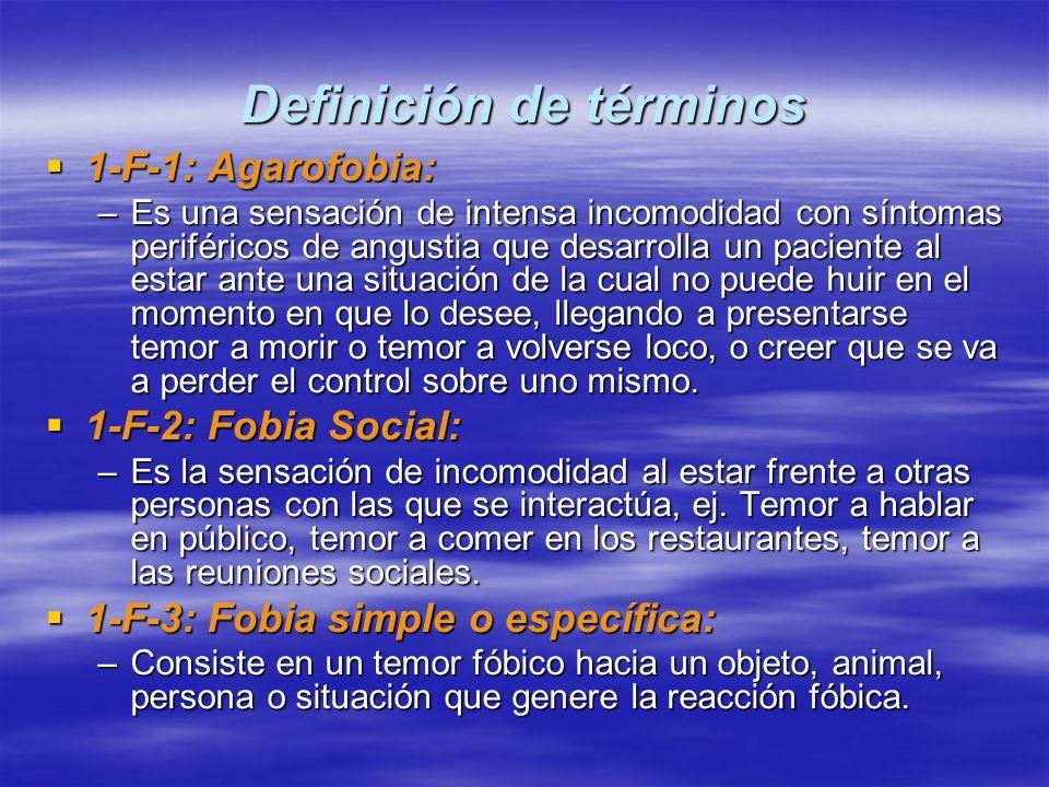 Definición de términos 1-F-1: Agarofobia: 1-F-1: Agarofobia: –Es una sensación de intensa incomodidad con síntomas periféricos de angustia que desarro