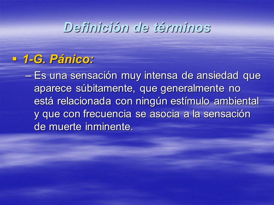 Definición de términos 1-G. Pánico: 1-G. Pánico: –Es una sensación muy intensa de ansiedad que aparece súbitamente, que generalmente no está relaciona