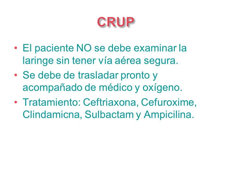El paciente NO se debe examinar la laringe sin tener vía aérea segura. Se debe de trasladar pronto y acompañado de médico y oxígeno. Tratamiento: Ceft