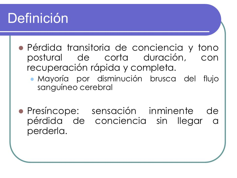Definición Pérdida transitoria de conciencia y tono postural de corta duración, con recuperación rápida y completa. Mayoría por disminución brusca del