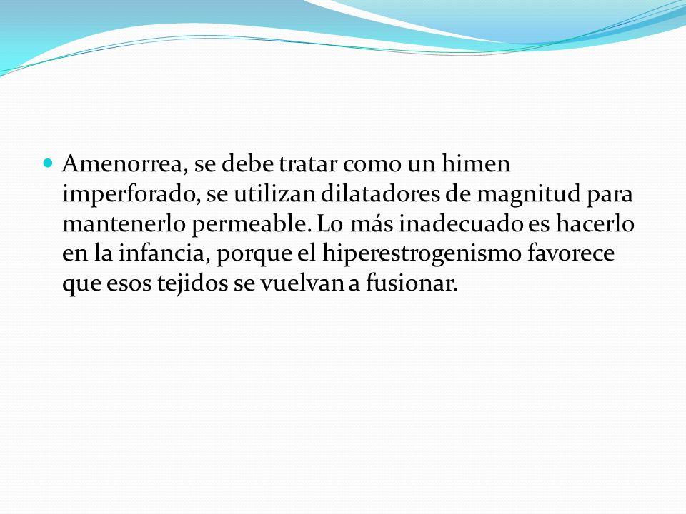 Amenorrea, se debe tratar como un himen imperforado, se utilizan dilatadores de magnitud para mantenerlo permeable. Lo más inadecuado es hacerlo en la