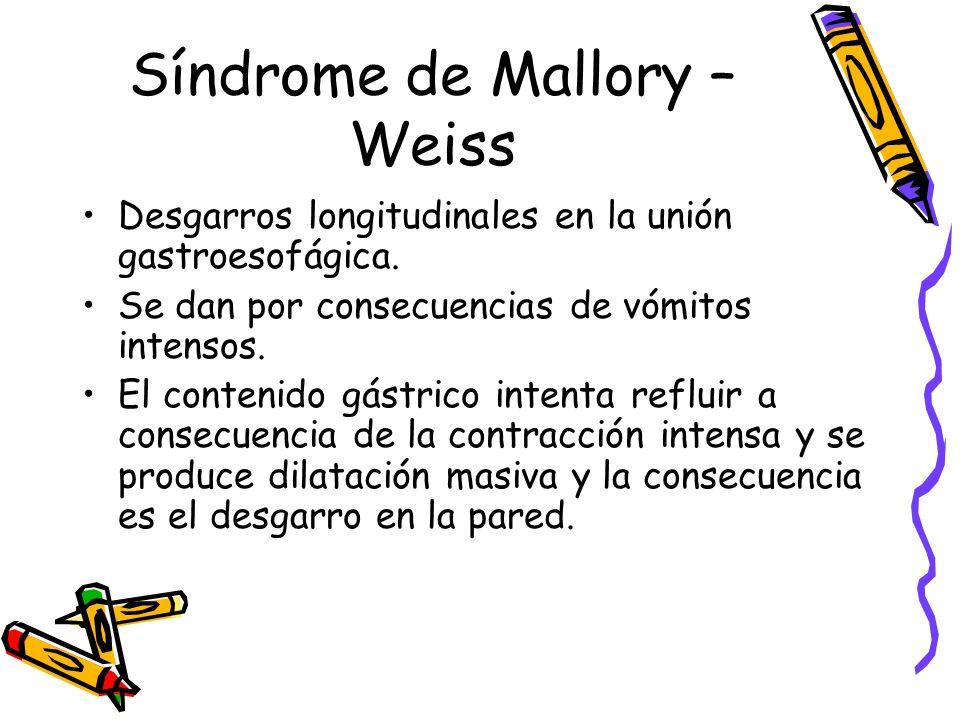 Síndrome de Mallory – Weiss Desgarros longitudinales en la unión gastroesofágica. Se dan por consecuencias de vómitos intensos. El contenido gástrico