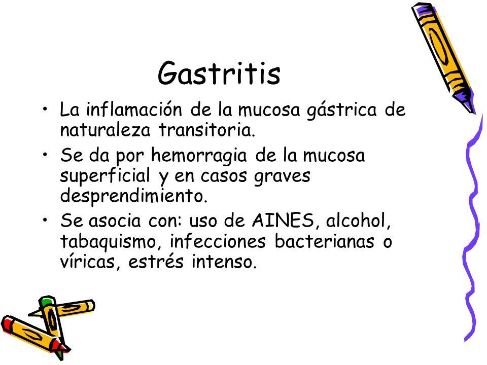 Gastritis La inflamación de la mucosa gástrica de naturaleza transitoria. Se da por hemorragia de la mucosa superficial y en casos graves desprendimie
