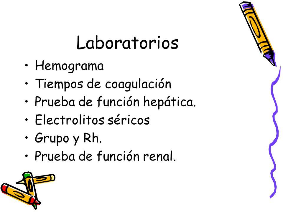 Laboratorios Hemograma Tiempos de coagulación Prueba de función hepática. Electrolitos séricos Grupo y Rh. Prueba de función renal.